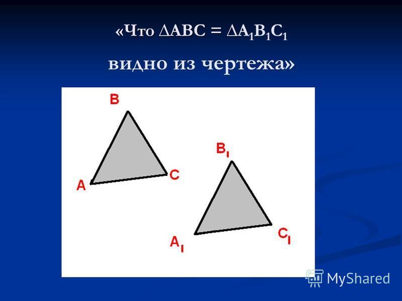 «Что АВС = «Что АВС = А 1 В 1 С 1 видно из чертежа»