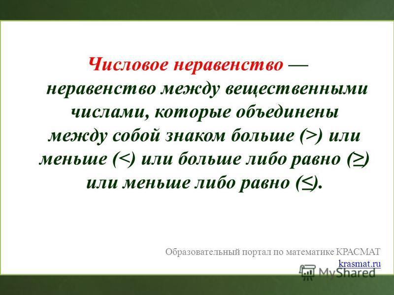 Числовое неравенство неравенство между вещественными числами, которые объединены между собой знаком больше (>) или меньше (<) или больше либо равно () или меньше либо равно (). Образовательный портал по математике КРАСМАТ krasmat.ru