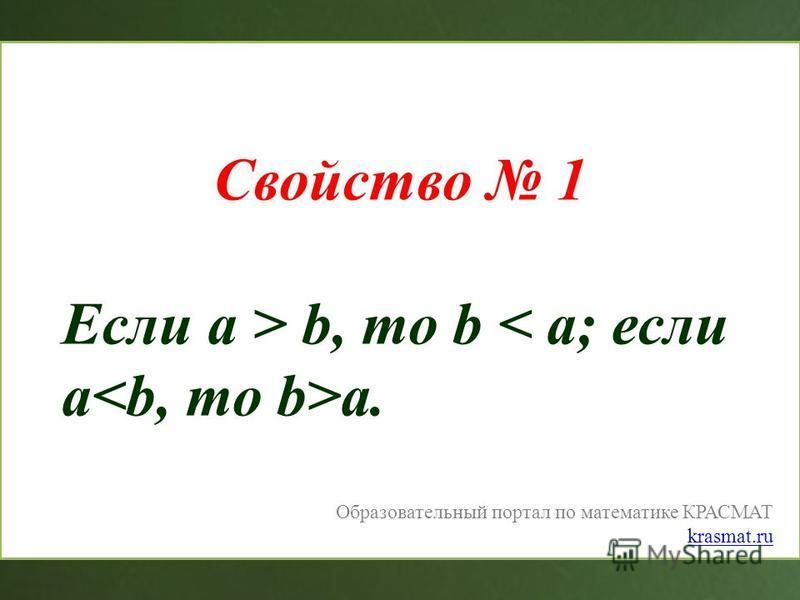 Образовательный портал по математике КРАСМАТ krasmat.ru Свойство 1 Если a > b, то b a.