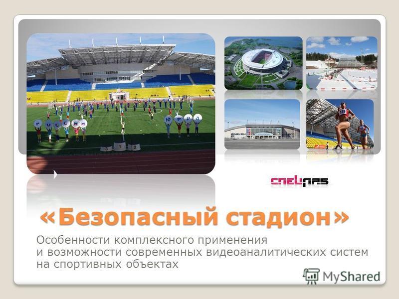 «Безопасный стадион» Особенности комплексного применения и возможности современных видео аналитических систем на спортивных объектах