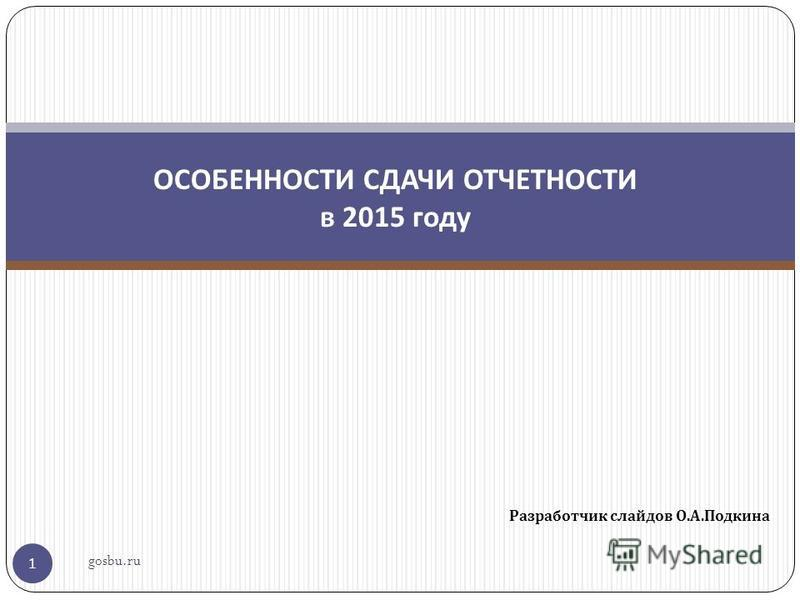 Разработчик слайдов О. А. Подкина 1 ОСОБЕННОСТИ СДАЧИ ОТЧЕТНОСТИ в 2015 году gosbu.ru