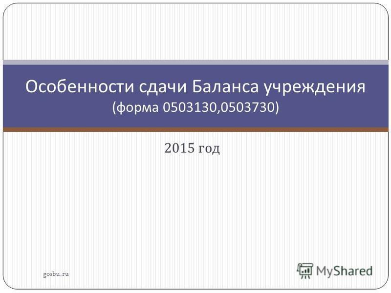 2015 год gosbu.ru Особенности сдачи Баланса учреждения ( форма 0503130,0503730)