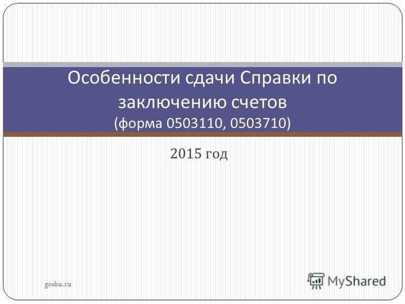 2015 год gosbu.ru Особенности сдачи Справки по заключению счетов ( форма 0503110, 0503710)