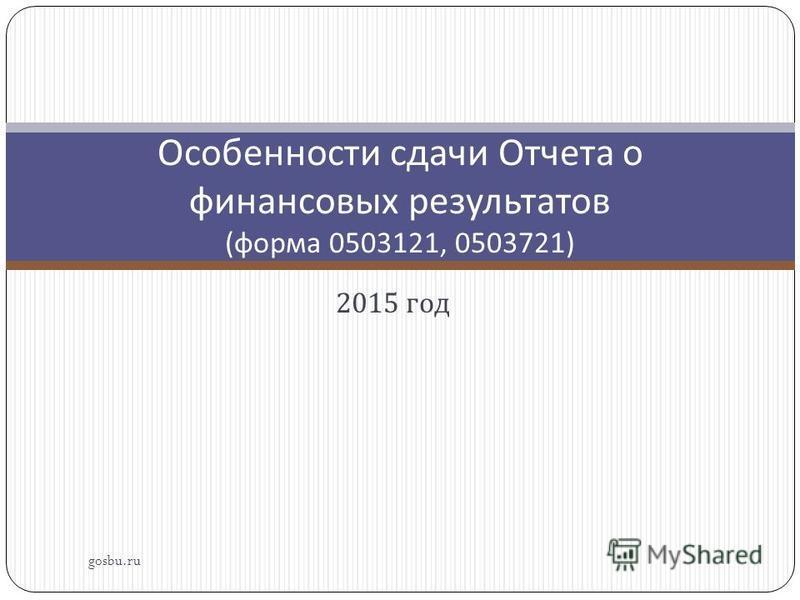 2015 год gosbu.ru Особенности сдачи Отчета о финансовых результатов ( форма 0503121, 0503721)
