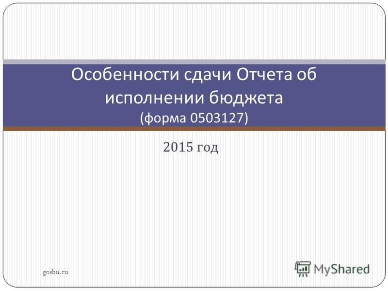 2015 год gosbu.ru Особенности сдачи Отчета об исполнении бюджета ( форма 0503127)