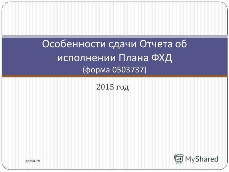 2015 год gosbu.ru Особенности сдачи Отчета об исполнении Плана ФХД ( форма 0503737)