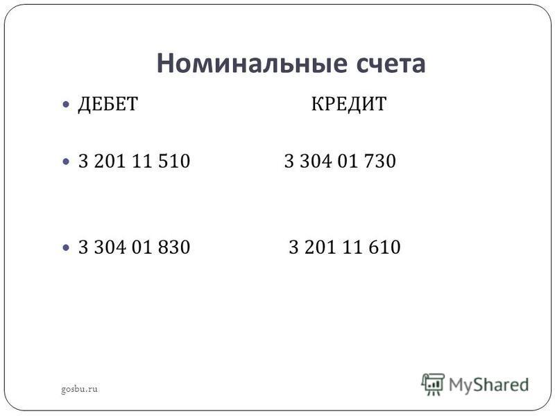 Номинальные счета gosbu.ru ДЕБЕТ КРЕДИТ 3 201 11 510 3 304 01 730 3 304 01 830 3 201 11 610