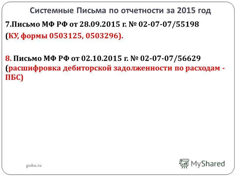 Системные Письма по отчетности за 2015 год gosbu.ru 7. Письмо МФ РФ от 28.09.2015 г. 02-07-07/55198 ( КУ, формы 0503125, 0503296). 8. Письмо МФ РФ от 02.10.2015 г. 02-07-07/56629 ( расшифровка дебиторской задолженности по расходам - ПБС )