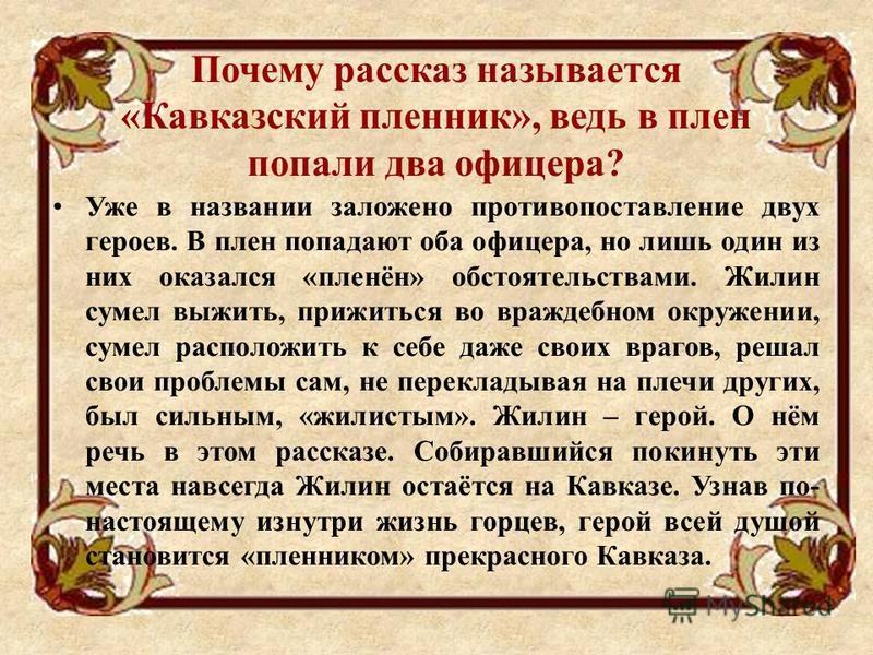 Почему рассказ называется «Кавказский пленник», ведь в плен попали два офицера? Уже в названии заложено противопоставление двух героев. В плен попадают оба офицера, но лишь один из них оказался «пленён» обстоятельствами. Жилин сумел выжить, прижиться