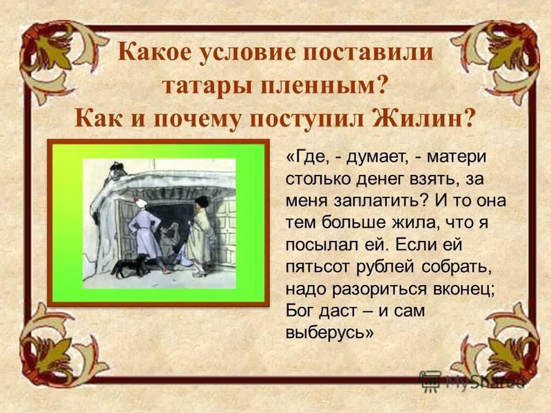Какое условие поставили татары пленным? Как и почему поступил Жилин? «Где, - думает, - матери столько денег взять, за меня заплатить? И то она тем больше жила, что я посылал ей. Если ей пятьсот рублей собрать, надо разориться вконец; Бог даст – и сам
