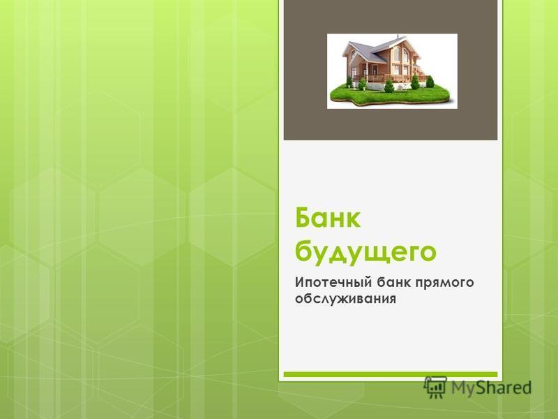 Банк будущего Ипотечный банк прямого обслуживания