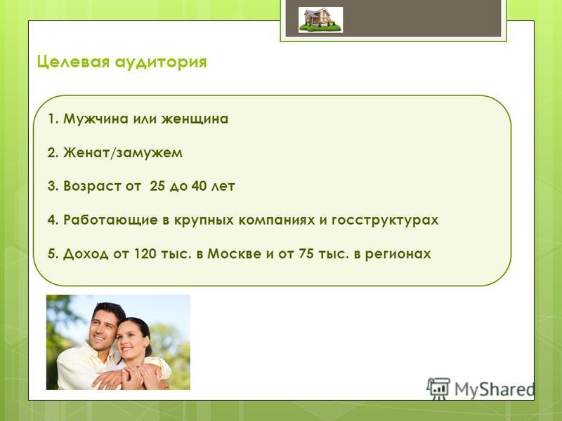 Целевая аудитория 1. Мужчина или женщина 2. Женат/замужем 3. Возраст от 25 до 40 лет 4. Работающие в крупных компаниях и госструктурах 5. Доход от 120 тыс. в Москве и от 75 тыс. в регионах
