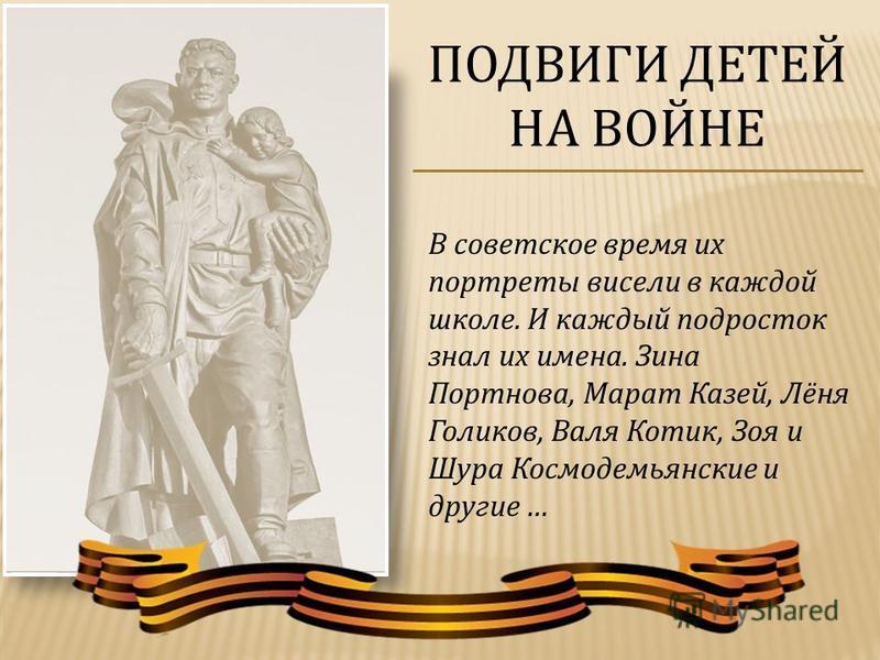 В советское время их портреты висели в каждой школе. И каждый подросток знал их имена. Зина Портнова, Марат Казей, Лёня Голиков, Валя Котик, Зоя и Шура Космодемьянские и другие … ПОДВИГИ ДЕТЕЙ НА ВОЙНЕ
