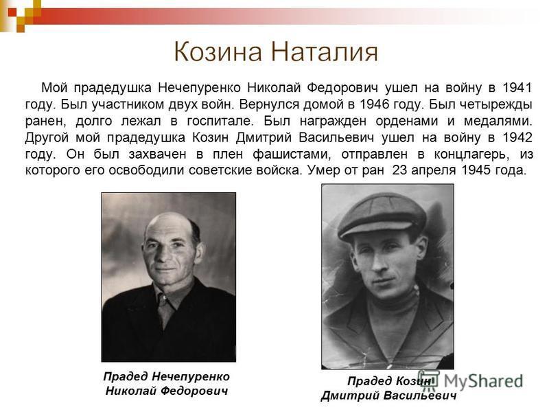 Мой прадедушка Нечепуренко Николай Федорович ушел на войну в 1941 году. Был участником двух войн. Вернулся домой в 1946 году. Был четырежды ранен, долго лежал в госпитале. Был награжден орденами и медалями. Другой мой прадедушка Козин Дмитрий Василье