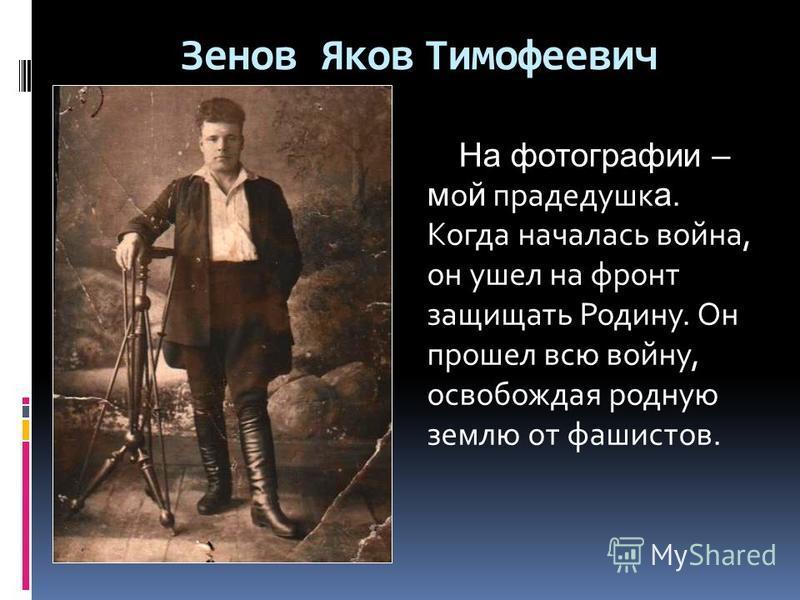 Зенов Яков Тимофеевич На фотографии – мой прадедушка. Когда началась война, он ушел на фронт защищать Родину. Он прошел всю войну, освобождая родную землю от фашистов.