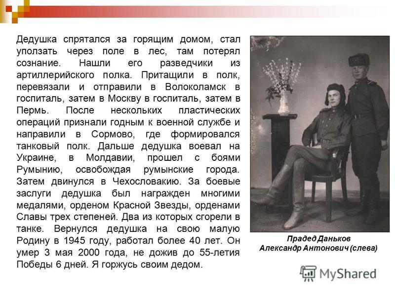 Дедушка спрятался за горящим домом, стал уползать через поле в лес, там потерял сознание. Нашли его разведчики из артиллерийского полка. Притащили в полк, перевязали и отправили в Волоколамск в госпиталь, затем в Москву в госпиталь, затем в Пермь. По