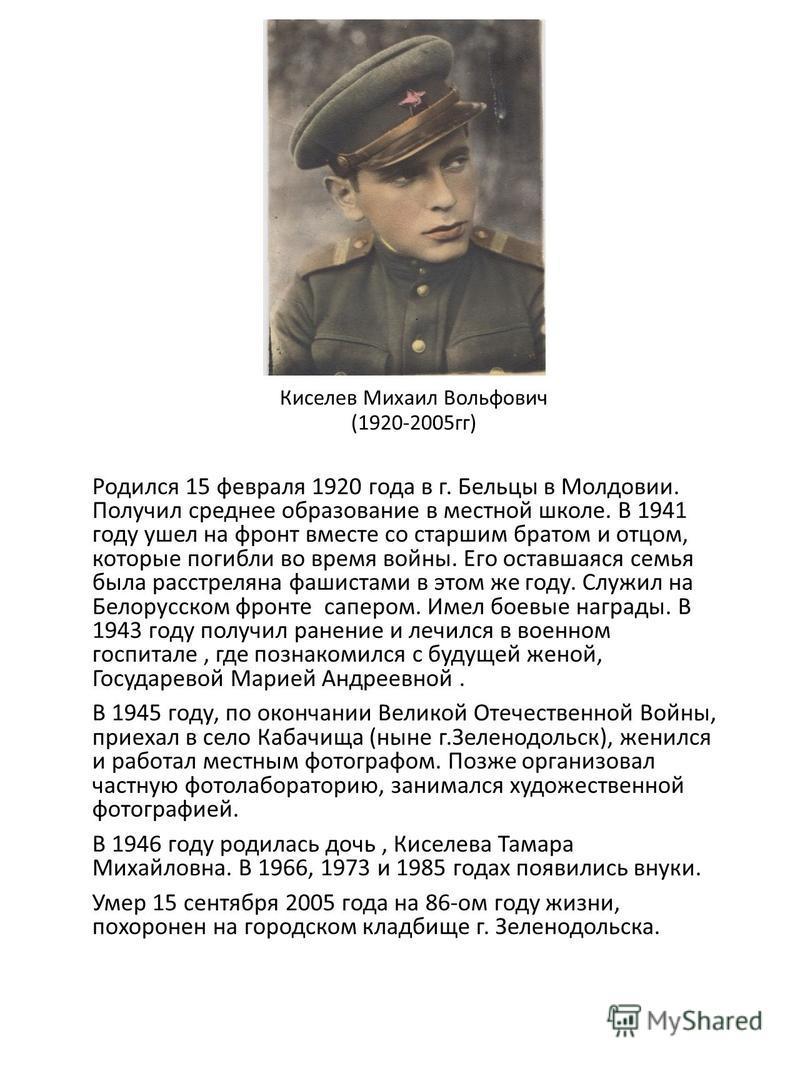 Киселев Михаил Вольфович (1920-2005 гг) Родился 15 февраля 1920 года в г. Бельцы в Молдовии. Получил среднее образование в местной школе. В 1941 году ушел на фронт вместе со старшим братом и отцом, которые погибли во время войны. Его оставшаяся семья