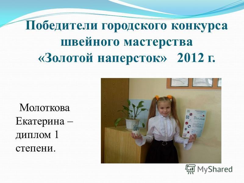 Победители городского конкурса швейного мастерства «Золотой наперсток» 2012 г. Молоткова Екатерина – диплом 1 степени.
