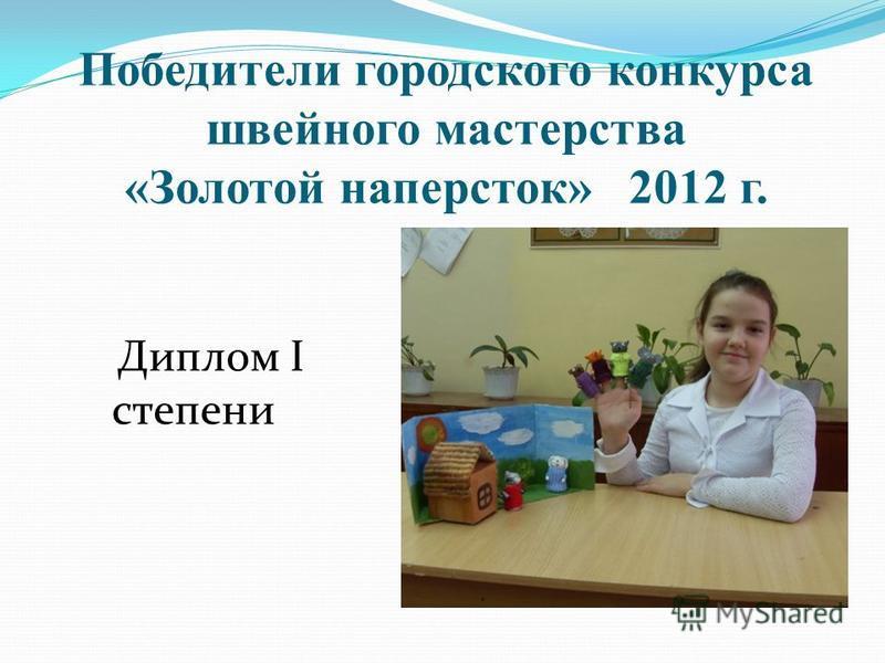 Победители городского конкурса швейного мастерства «Золотой наперсток» 2012 г. Диплом I степени