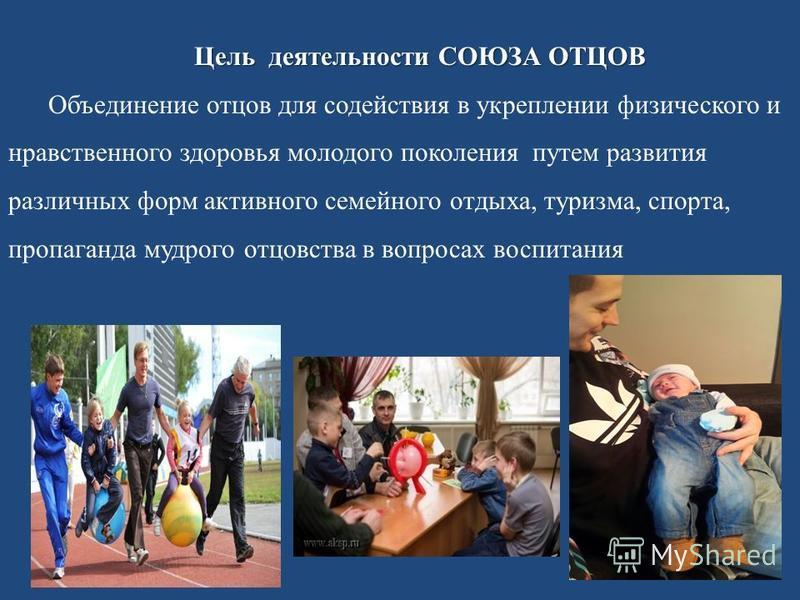 Цель деятельности СОЮЗА ОТЦОВ Объединение отцов для содействия в укреплении физического и нравственного здоровья молодого поколения путем развития различных форм активного семейного отдыха, туризма, спорта, пропаганда мудрого отцовства в вопросах вос