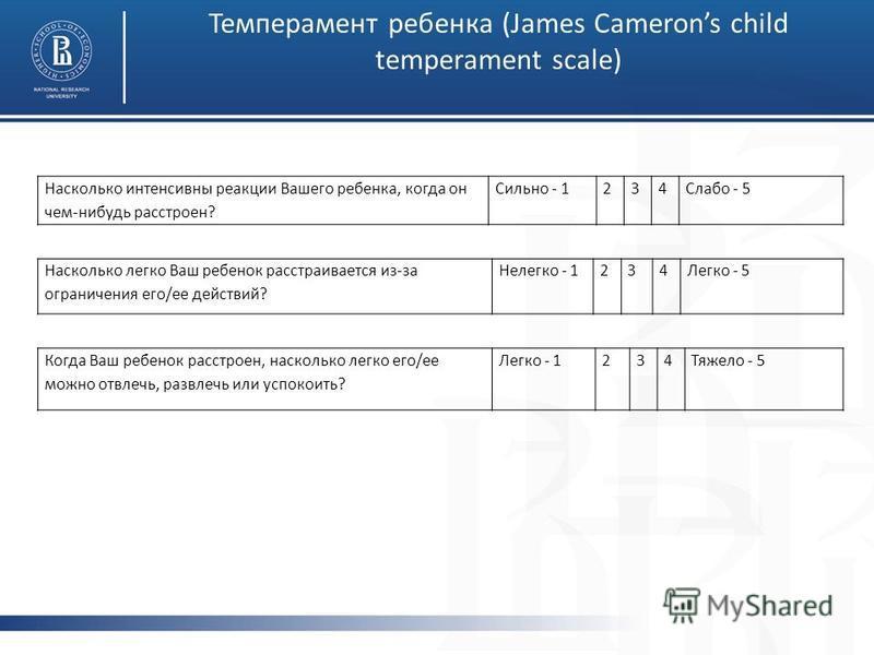 Темперамент ребенка (James Camerons child temperament scale) Насколько интенсивны реакции Вашего ребенка, когда он чем-нибудь расстроен? Сильно - 1234Слабо - 5 Насколько легко Ваш ребенок расстраивается из-за ограничения его/ее действий? Нелегко - 12