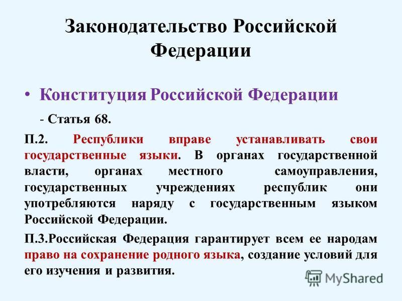Законодательство Российской Федерации Конституция Российской Федерации - Статья 68. П.2. Республики вправе устанавливать свои государственные языки. В органах государственной власти, органах местного самоуправления, государственных учреждениях респуб