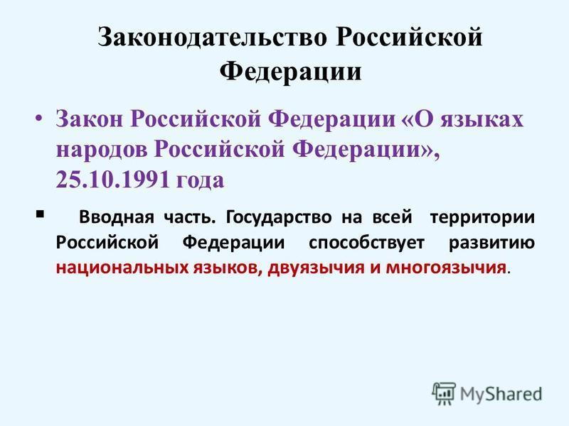 Законодательство Российской Федерации Закон Российской Федерации «О языках народов Российской Федерации», 25.10.1991 года Вводная часть. Государство на всей территории Российской Федерации способствует развитию национальных языков, двуязычия и многоя