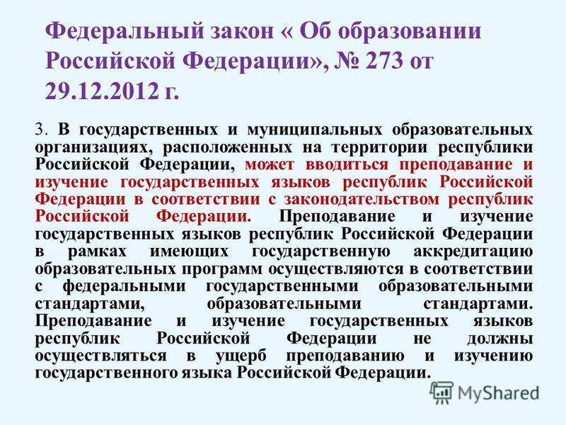 3. В государственных и муниципальных образовательных организациях, расположенных на территории республики Российской Федерации, может вводиться преподавание и изучение государственных языков республик Российской Федерации в соответствии с законодател