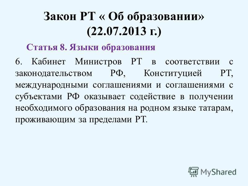 Закон РТ « Об образовании» (22.07.2013 г.) Статья 8. Языки образования 6. Кабинет Министров РТ в соответствии с законодательством РФ, Конституцией РТ, международными соглашениями и соглашениями с субъектами РФ оказывает содействие в получении необход