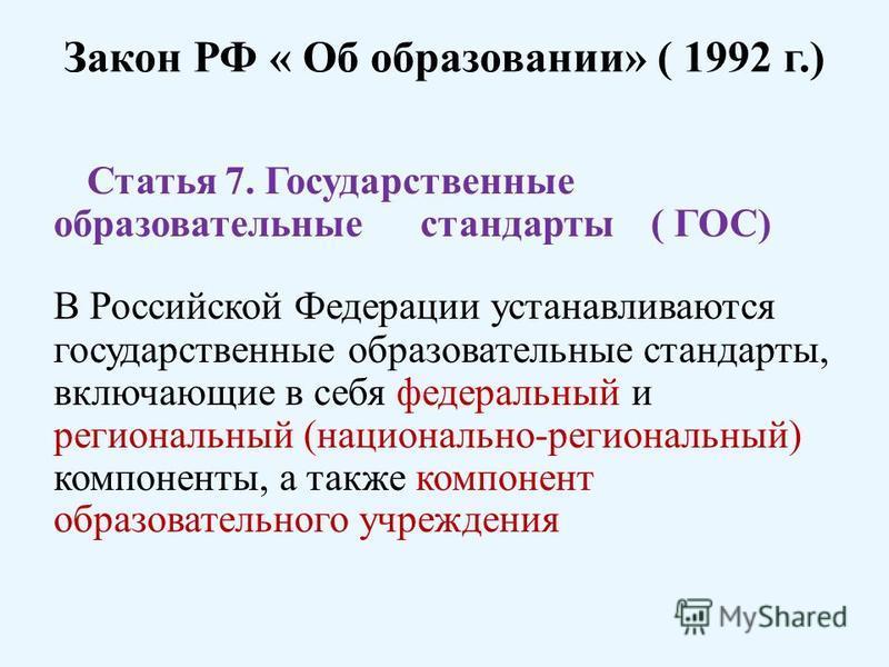 Закон РФ « Об образовании» ( 1992 г.) Статья 7. Государственные образовательные стандарты ( ГОС) В Российской Федерации устанавливаются государственные образовательные стандарты, включающие в себя федеральный и региональный (национально-региональный)