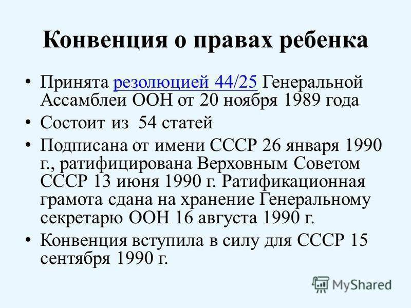 Конвенция о правах ребенка Принята резолюцией 44/25 Генеральной Ассамблеи ООН от 20 ноября 1989 года резолюцией 44/25 Состоит из 54 статей Подписана от имени СССР 26 января 1990 г., ратифицирована Верховным Советом СССР 13 июня 1990 г. Ратификационна