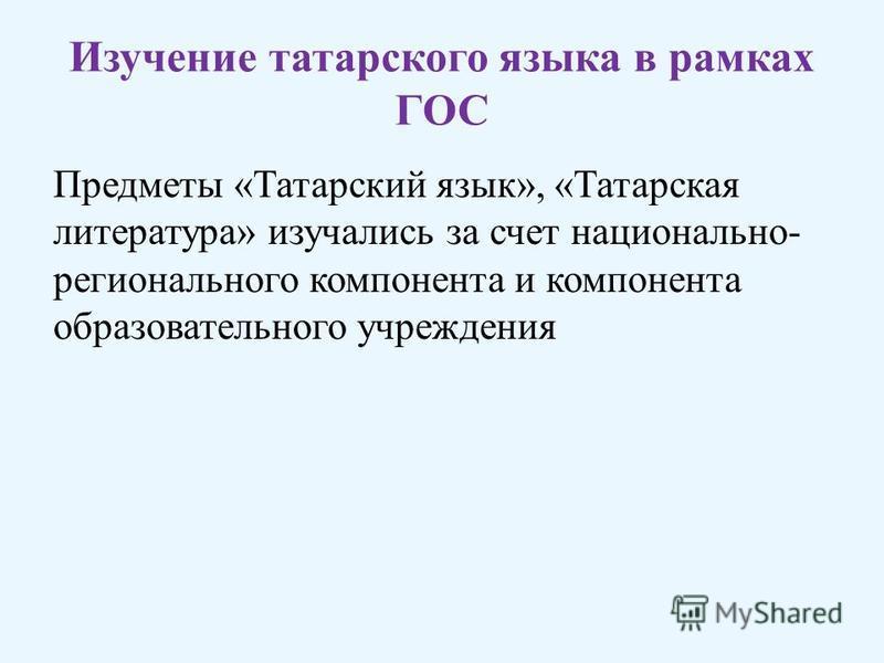 Изучение татарского языка в рамках ГОС Предметы «Татарский язык», «Татарская литература» изучались за счет национально- регионального компонента и компонента образовательного учреждения