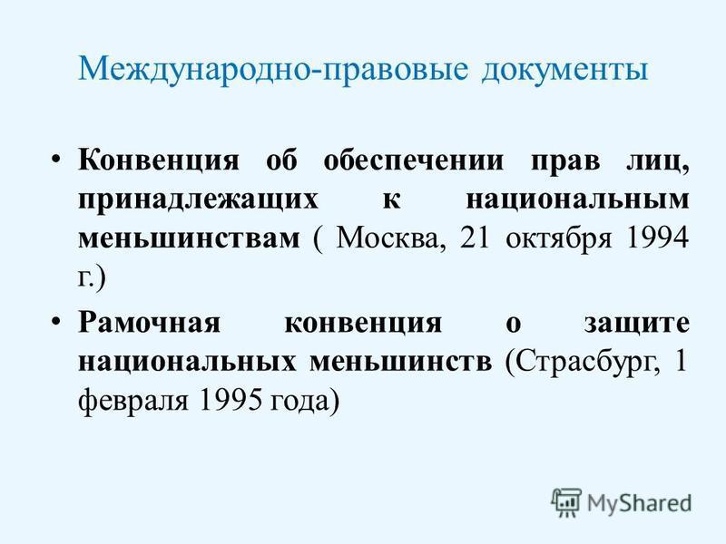 Международно-правовые документы Конвенция об обеспечении прав лиц, принадлежащих к национальным меньшинствам ( Москва, 21 октября 1994 г.) Рамочная конвенция о защите национальных меньшинств (Страсбург, 1 февраля 1995 года)
