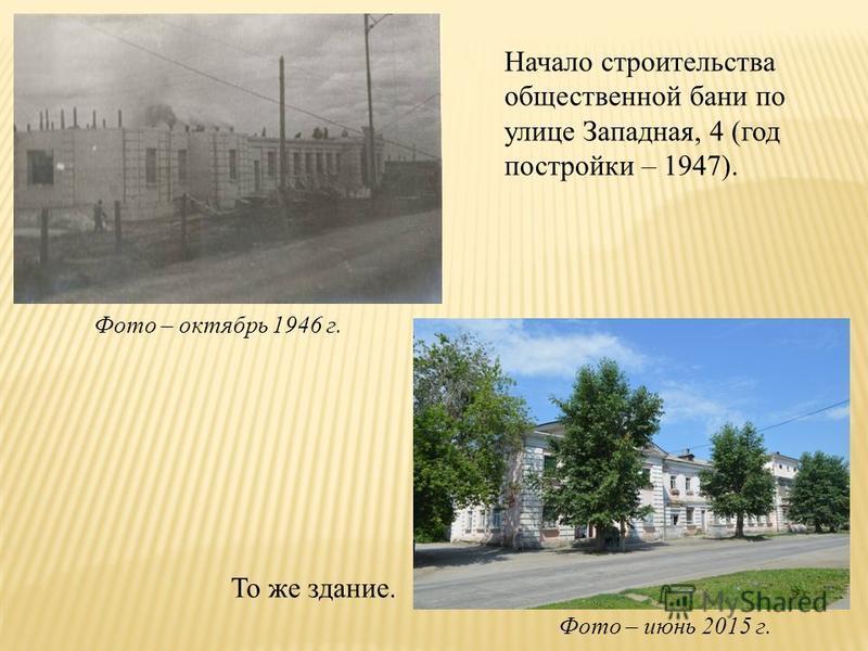 Начало строительства общественной бани по улице Западная, 4 (год постройки – 1947). То же здание. Фото – октябрь 1946 г. Фото – июнь 2015 г.