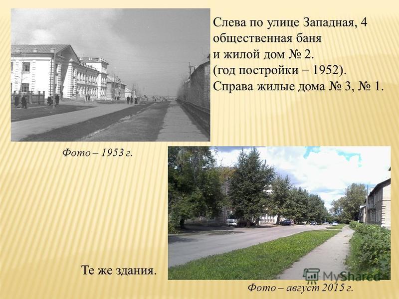 Те же здания. Слева по улице Западная, 4 общественная баня и жилой дом 2. (год постройки – 1952). Справа жилые дома 3, 1. Фото – 1953 г. Фото – август 2015 г.
