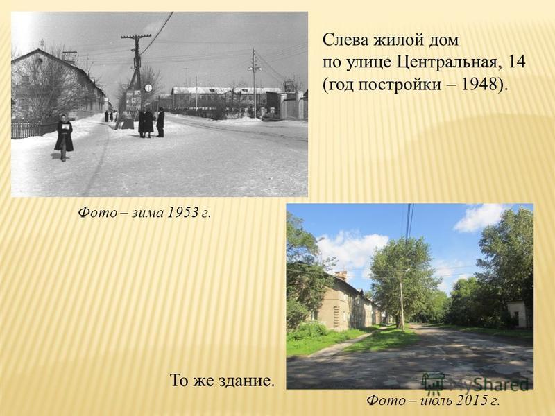 Слева жилой дом по улице Центральная, 14 (год постройки – 1948). То же здание. Фото – зима 1953 г. Фото – июль 2015 г.