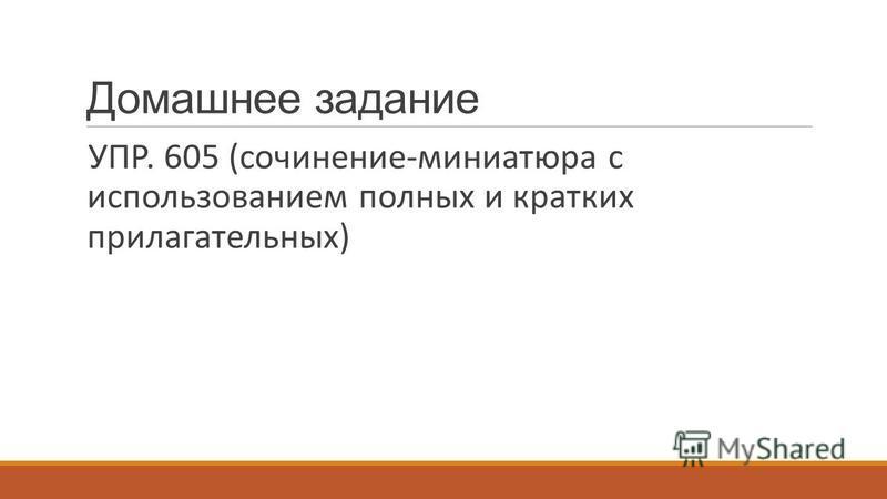 Домашнее задание УПР. 605 (сочинение-миниатюра с использованием полных и кратких прилагательных)