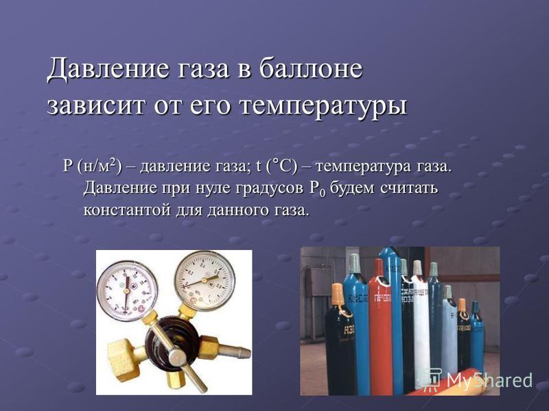 Давление газа в баллоне зависит от его температуры P (н/м 2 ) – давление газа; t (°С) – температура газа. Давление при нуле градусов P 0 будем считать константой для данного газа.