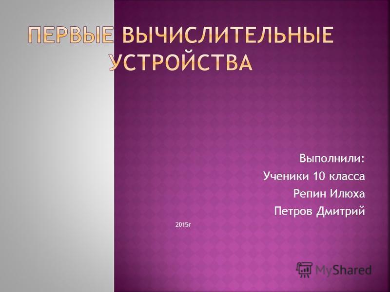 Выполнили: Ученики 10 класса Репин Илюха Петров Дмитрий 2015 г