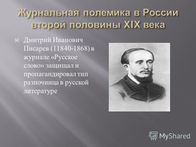 Дмитрий Иванович Писарев (11840-1868) в журнале « Русское слово » защищал и пропагандировал тип разночинца в русской литературе