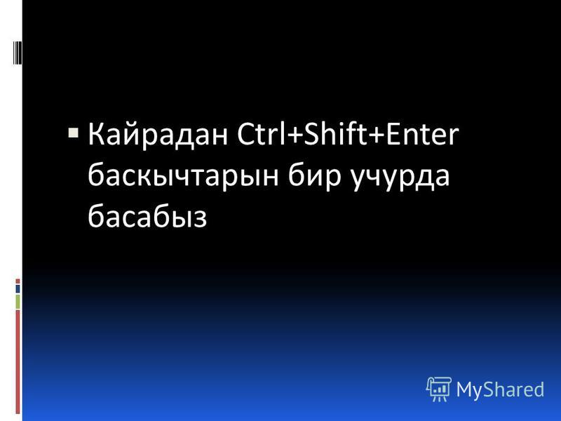 Кайрадан Ctrl+Shift+Enter баскычтарын бир учурда басабыз