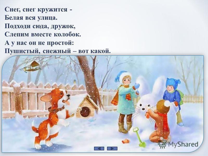 Снег, снег кружится - Белая вся улица. Подходи сюда, дружок, Слепим вместе колобок. А у нас он не простой: Пушистый, снежный – вот какой.