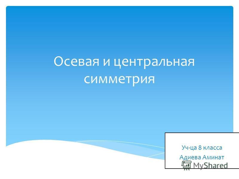 Осевая и центральная симметрия Выполнила Уч-ца 8 класса Адиева Аминат