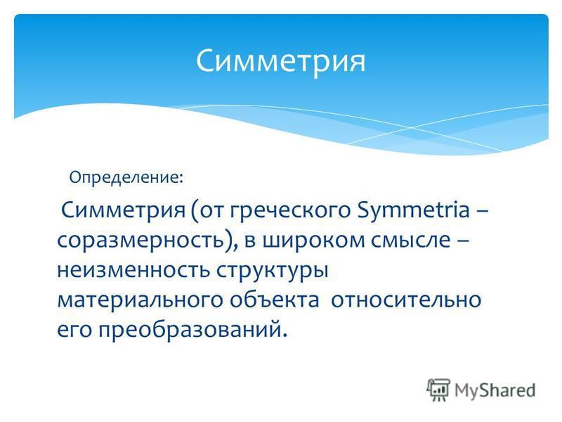 Определение: Симметрия (от греческого Symmetria – соразмерность), в широком смысле – неизменность структуры материального объекта относительно его преобразований. Симметрия