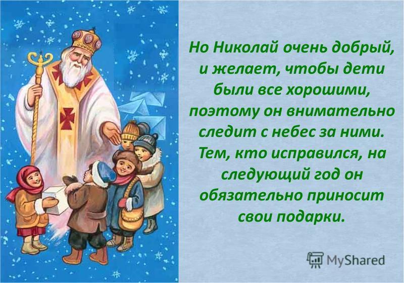 Но Николай очень добрый, и желает, чтобы дети были все хорошими, поэтому он внимательно следит с небес за ними. Тем, кто исправился, на следующий год он обязательно приносит свои подарки.