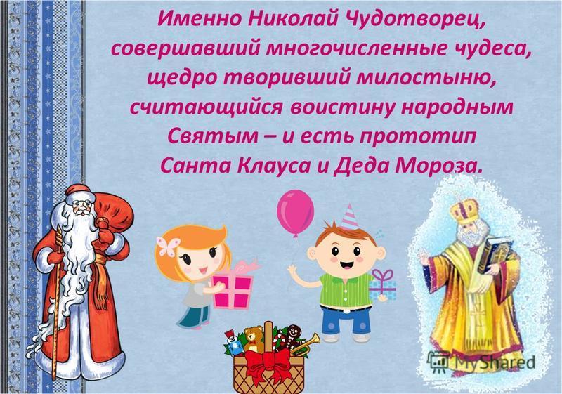 Именно Николай Чудотворец, совершавший многочисленные чудеса, щедро творивший милостыню, считающийся воистину народным Святым – и есть прототип Санта Клауса и Деда Мороза.