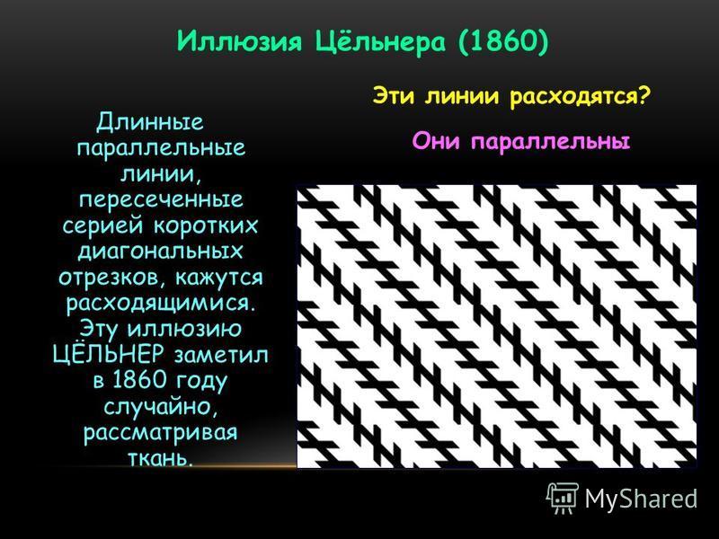 Длинные параллельные линии, пересеченные серией коротких диагональных отрезков, кажутся расходящимися. Эту иллюзию ЦЁЛЬНЕР заметил в 1860 году случайно, рассматривая ткань. Иллюзия Цёльнера (1860) Эти линии расходятся? Они параллельны