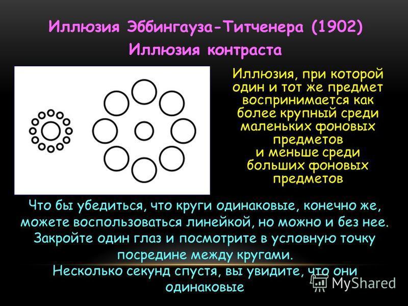 Иллюзия Эббингауза-Титченера (1902) Иллюзия контраста Иллюзия, при которой один и тот же предмет воспринимается как более крупный среди маленьких фоновых предметов и меньше среди больших фоновых предметов Что бы убедиться, что круги одинаковые, конеч