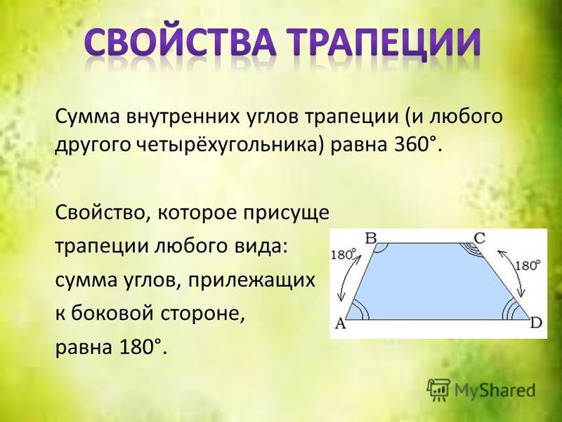 Сумма внутренних углов трапеции (и любого другого четырёхугольника) равна 360°. Свойство, которое присуще трапеции любого вида: сумма углов, прилежащих к боковой стороне, равна 180°.