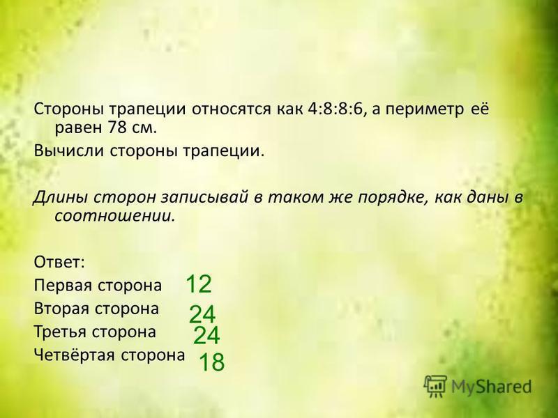 Стороны трапеции относятся как 4:8:8:6, а периметр её равен 78 см. Вычисли стороны трапеции. Длины сторон записывай в таком же порядке, как даны в соотношении. Ответ: Первая сторона Вторая сторона Третья сторона Четвёртая сторона 12 24 18
